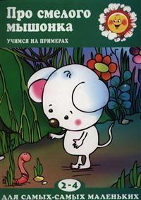 Про смелого мышонка: Учимся на примерах. Для детей 2-4 лет