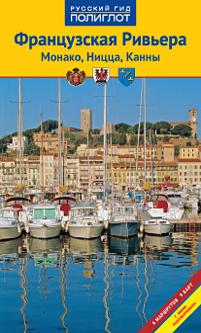 Французская Ривьера: Монако, Ницца, Канны: Путеводитель: 6 маршрутов,9 карт