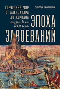 Эпоха завоеваний: Греческий мир от Александра до Адриана (336 г. до н.э.-13