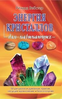 Энергия кристалов для начинающих: 50 ритуалов и духовных практик, несущих в