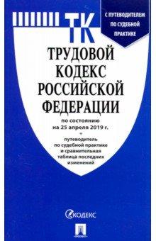 Трудовой кодекс РФ: По сост. на 25.04.19 с таблицей изменений