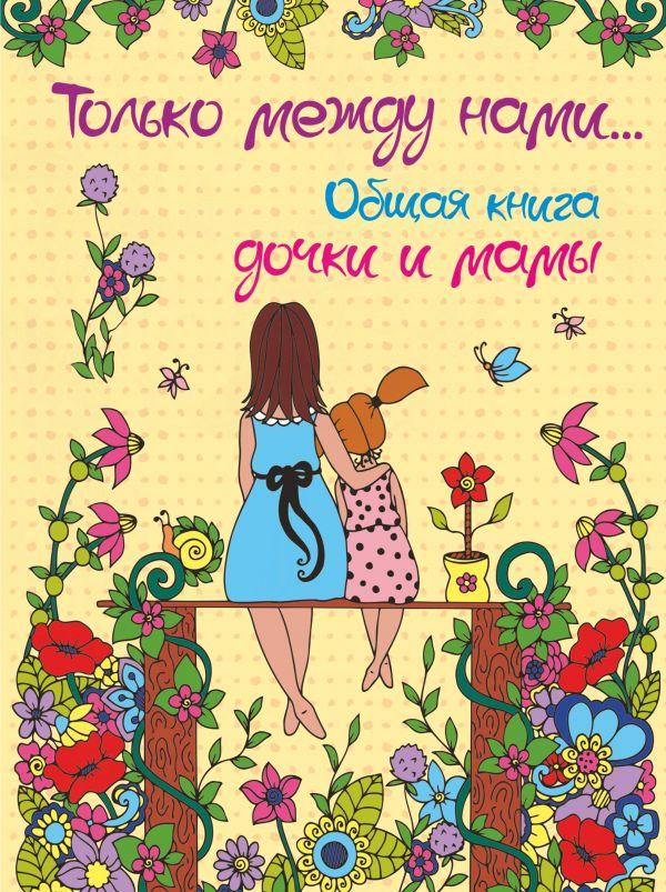 Только между нами. Общая книга дочки и мамы