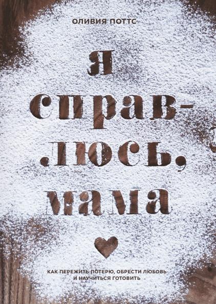 Я справлюсь, мама. Как пережить потерю, обрести любовь и научиться готовить