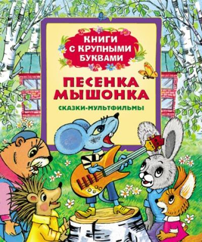 Песенка мышонка: Сказки по мотивам мультфильмов