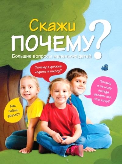 Скажи ПОЧЕМУ? Большие вопросы маленьких детей