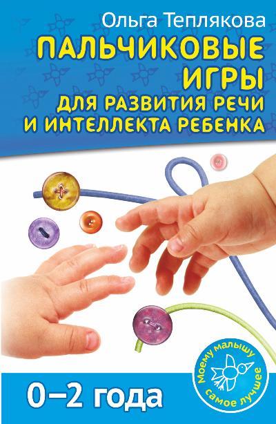 Пальчиковые игры для развития речи и интеллекта ребенка. 0-2 года