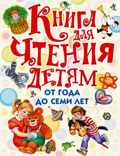 Книга для чтения детям от года до семи лет: стихи, рассказы, сказки, песенк