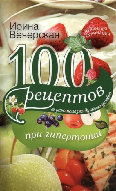 100 рецептов при гипертонии: Вкусно, полезно, душевно, целебно