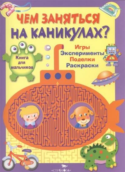 Книга для мальчиков: Игры, эксперименты, поделки, раскраски