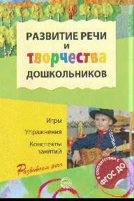 Развитие речи и творчества дошкольников: Игры, упражнения, конспекты занят