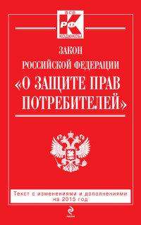 "ФЗ ""О защите прав потребителей"": Текст с изм. и доп. на 2015 год"