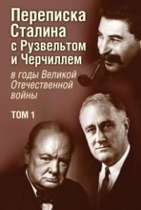 Переписка И. В. Сталина с Ф. Рузвельтом и У. Черчиллем: Том 1