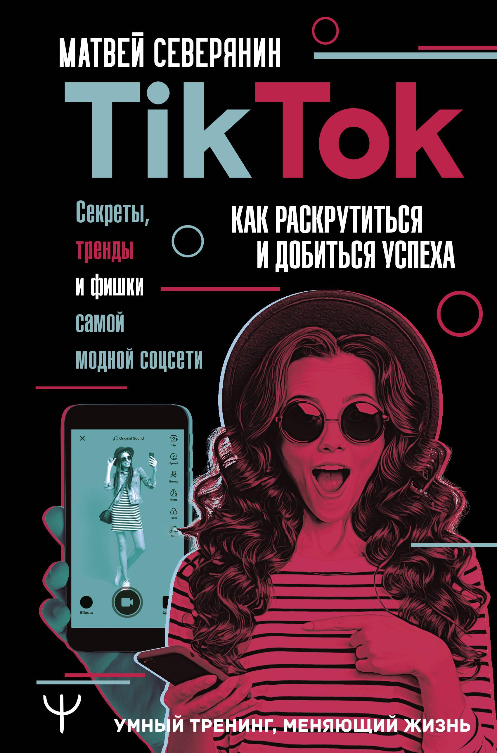 Tik Tok. Секреты, тренды и фишки самой модной соцсети. Как раскрутиться и добиться успеха