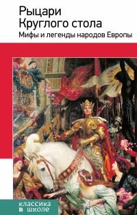 Рыцари Круглого стола: Мифы и легенды народов Европы