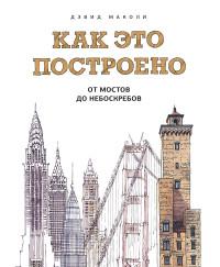 Как это построено: от мостов до небоскребов: Иллюстрированная энциклопедия