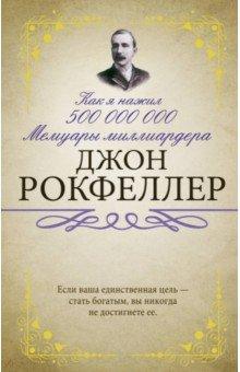 Как я нажил 500 000 000. Мемуары миллиардера