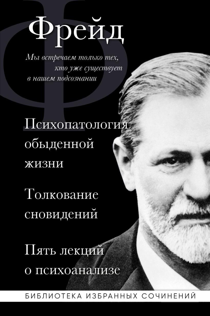 Зигмунд Фрейд. Психопатология обыденной жизни. Толкование сновидений...