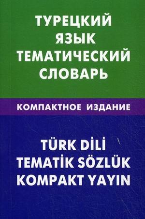 Турецкий язык: Тематический словарь: Компактное издание: 10 000 слов с тран