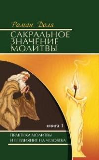Сакральное значение молитвы. Практика молитвы и ее влиян. на человека: Кн.1