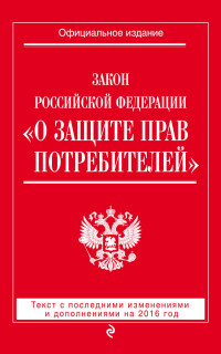 "Закон РФ ""О защите прав потребителей"": текст с посл. изм. и доп. на 2016 г."