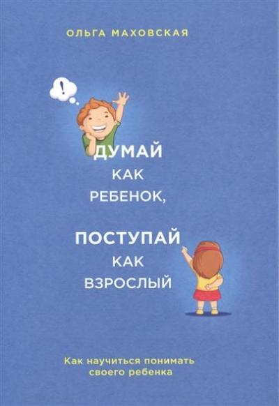 Думай как ребенок, поступай как взрослый. Как научиться понимать своего реб