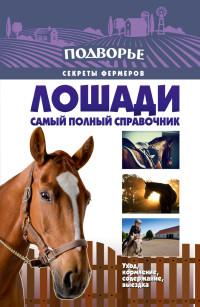 Лошади. Самый полный справочник по правильному уходу, кормлению, содержанию