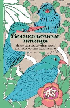 Великолепные птицы: Мини-раскраска-антистресс для творчества и вдохновения.