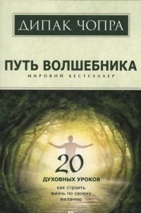 Путь волшебника: 20 духовных уроков. Как строить жизнь по свому желанию
