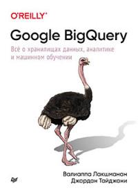 Google BigQuery. Все о хранилищах данных, аналитике и машинном обучении