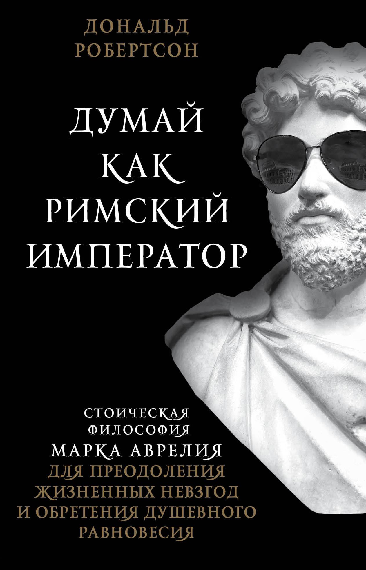 Думай как римский император. Стоическая философия Марка Аврелия для преодол