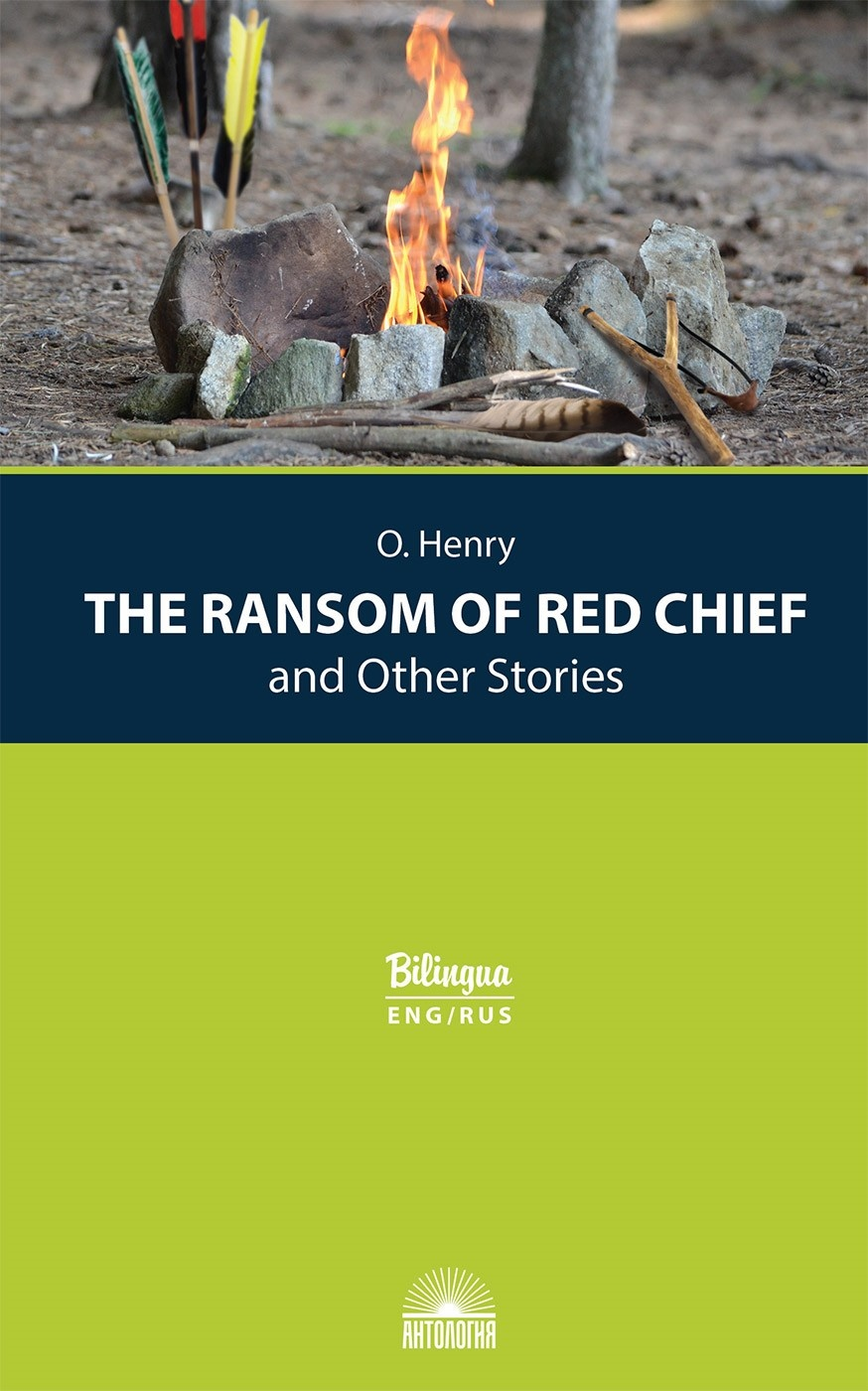 The Ransom of Red Chief and Other Stories = Вождь краснокожих и другие рассказы