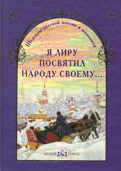Я лиру посвятил народу своему... Шедевры русской поэзии и живописи