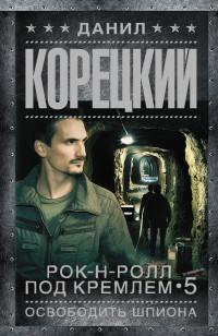 Рок-н-ролл под Кремлем - 5. Освободить шпиона: Роман