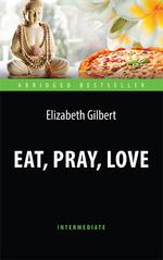 Eat, Pray, Love = Есть, молиться, любить: Книга для чтения на английском яз