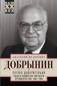 Сугубо доверительно. Посол в Вашингтоне при шести президентах США. 1962-198
