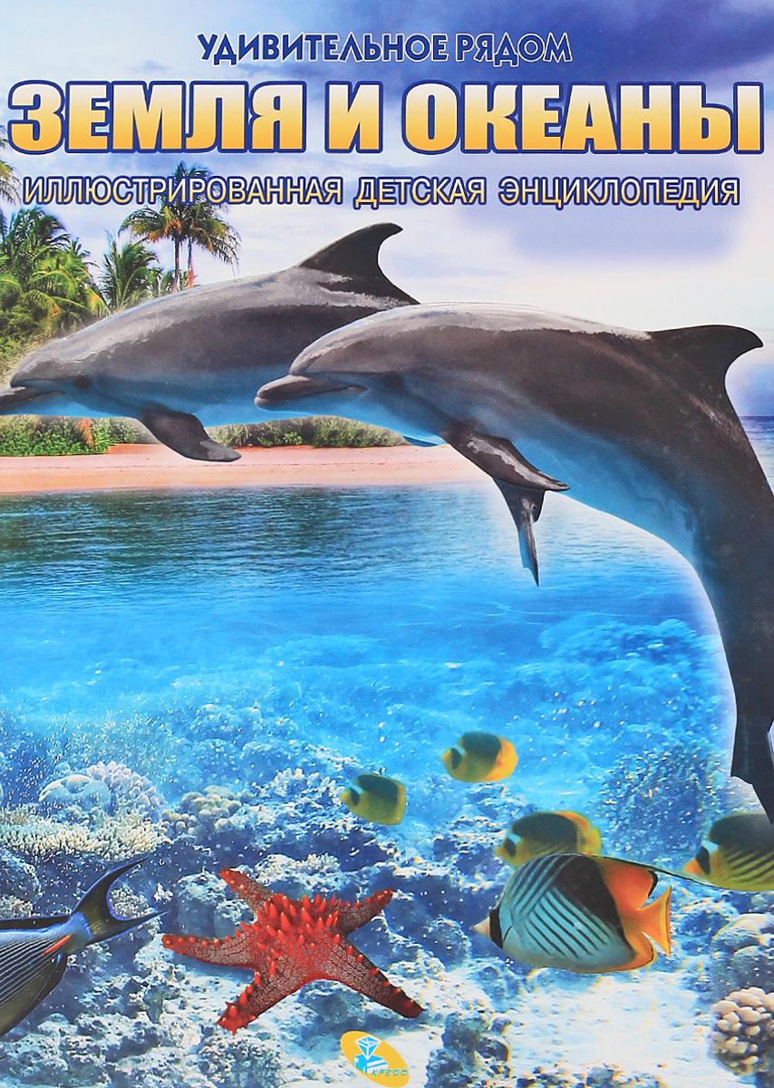 Земля и океаны: Иллюстрированная детская энциклопедия