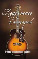 Подружись с гитарой: Учебно-практич. пособие