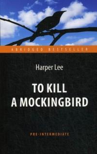 To Kill a Mockingbird = Убить пересмешника: Книга для чтения на англ. языке