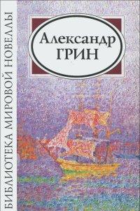 Александр Грин: Сборник новелл и рассказов
