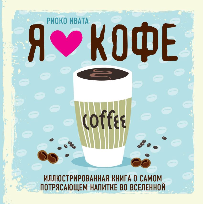 Я люблю кофе! Иллюстрированная книга о самом потрясающем напитке во Вселенн