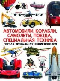 Первая визуальная энциклопедия. Автомобили, корабли, самолеты, поезда, спец.тех-ка