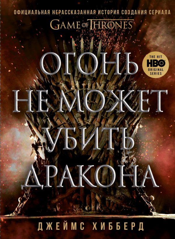 """Огонь не может убить дракона. Официальная нерассказанная история создания сериала """"Игра престолов"""""""