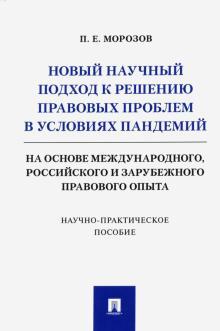 Новый научный подход к решению правовых проблем в условиях пандемий (на основе международного, российского и зарубежного правового опыта).Научно-практ