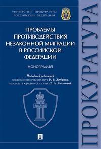 Проблемы противодействия незаконной миграции в Российской Федерации: Монография. Университет прокуратуры РФ