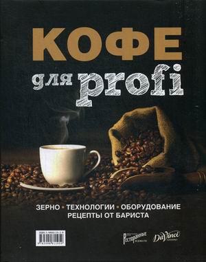 Кофе для profi: Зерно. Технологии. Оборудование. Рецепты от бариста