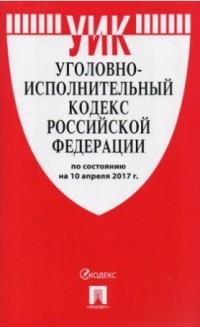 Уголовно-исполнительный кодекс РФ: По сост. на 10.04.17 г.