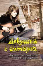 Девушка с гитарой: мужчинам-гитаристам читать запрещается: учеб. пособие