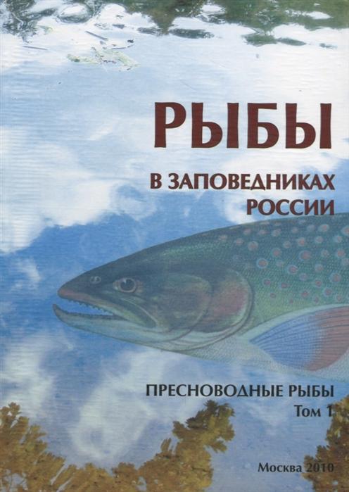 Рыбы в заповедниках России: В 2 т. Т.1: Пресноводные рыбы