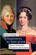 Александр I, Мария Павловна, Елизавета Алексеевна: Переписка из трех углов