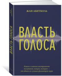 Власть голоса. Книга о главном инструменте политиков, певцов, актеров